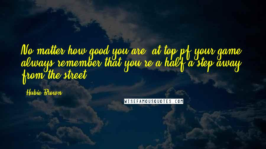 Hubie Brown quotes: No matter how good you are, at top pf your game, always remember that you're a half a step away from the street.