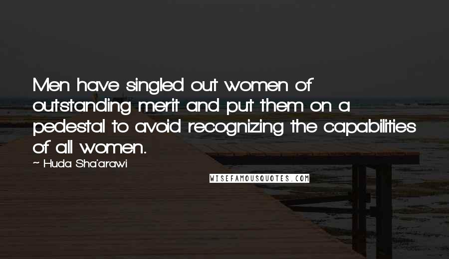 Huda Sha'arawi quotes: Men have singled out women of outstanding merit and put them on a pedestal to avoid recognizing the capabilities of all women.