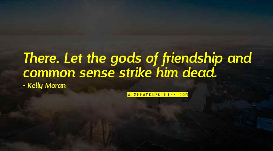 Hudson Taylor's Spiritual Secret Quotes By Kelly Moran: There. Let the gods of friendship and common