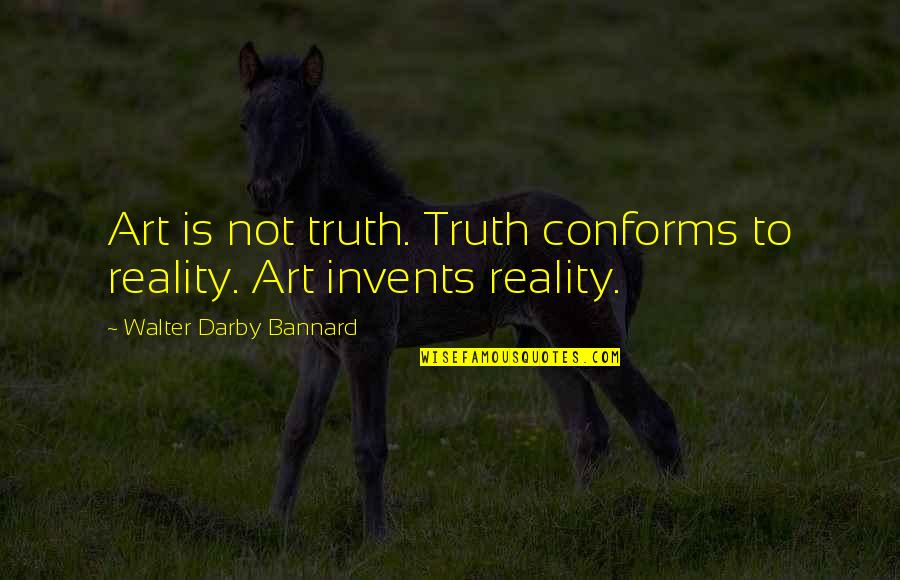 Hudson Taylor's Spiritual Secret Quotes By Walter Darby Bannard: Art is not truth. Truth conforms to reality.