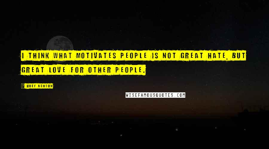 Huey Newton quotes: I think what motivates people is not great hate, but great love for other people.