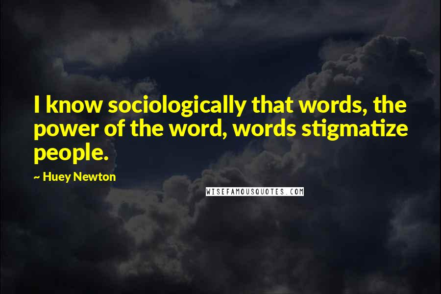 Huey Newton quotes: I know sociologically that words, the power of the word, words stigmatize people.