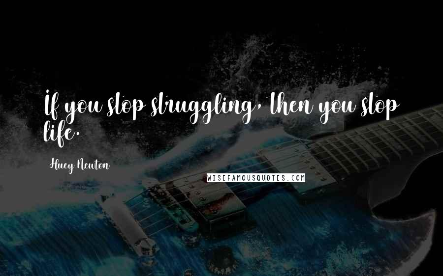 Huey Newton quotes: If you stop struggling, then you stop life.