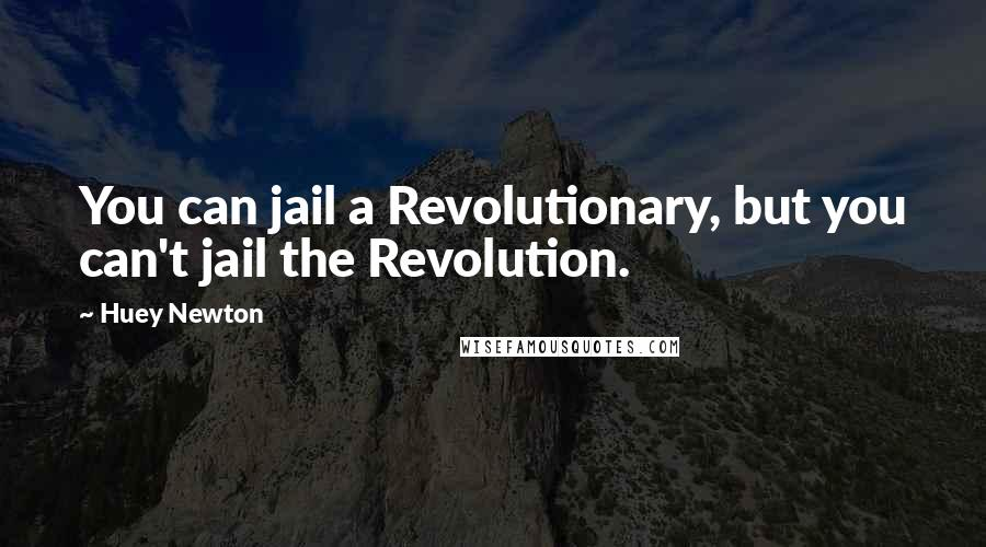 Huey Newton quotes: You can jail a Revolutionary, but you can't jail the Revolution.