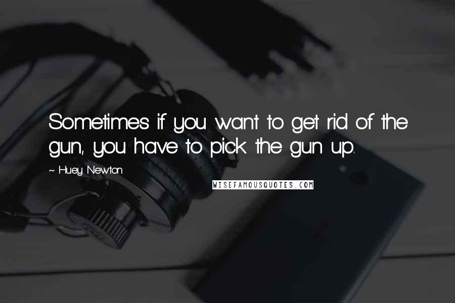 Huey Newton quotes: Sometimes if you want to get rid of the gun, you have to pick the gun up.