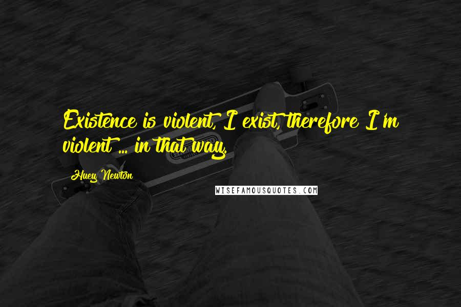 Huey Newton quotes: Existence is violent, I exist, therefore I'm violent ... in that way.