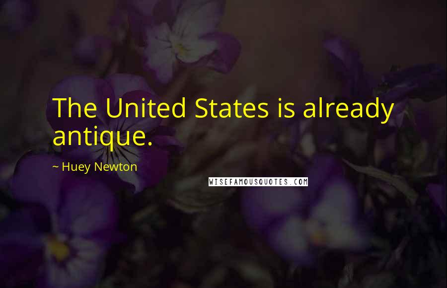 Huey Newton quotes: The United States is already antique.