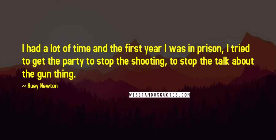 Huey Newton quotes: I had a lot of time and the first year I was in prison, I tried to get the party to stop the shooting, to stop the talk about the