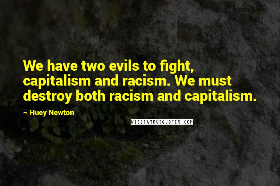 Huey Newton quotes: We have two evils to fight, capitalism and racism. We must destroy both racism and capitalism.