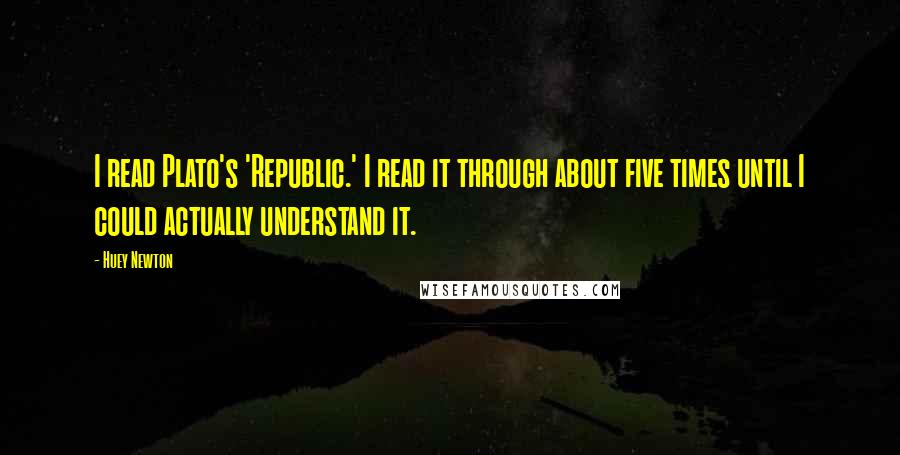 Huey Newton quotes: I read Plato's 'Republic.' I read it through about five times until I could actually understand it.