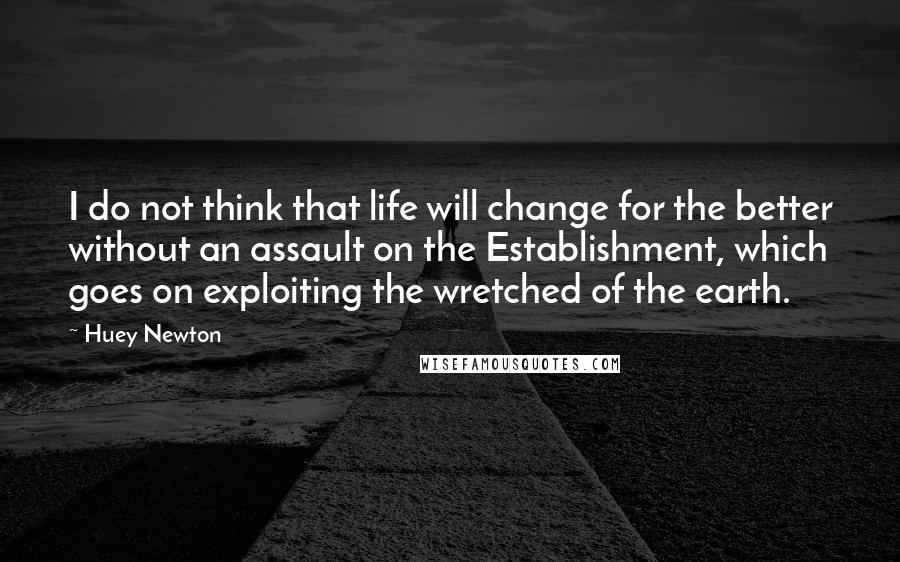 Huey Newton quotes: I do not think that life will change for the better without an assault on the Establishment, which goes on exploiting the wretched of the earth.