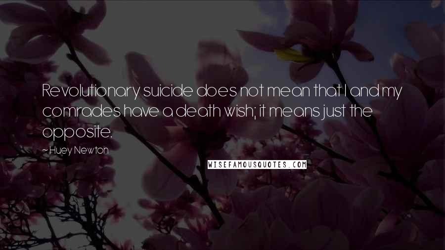Huey Newton quotes: Revolutionary suicide does not mean that I and my comrades have a death wish; it means just the opposite.
