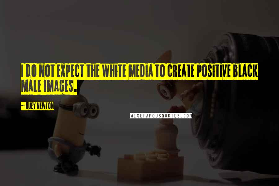 Huey Newton quotes: I do not expect the white media to create positive black male images.