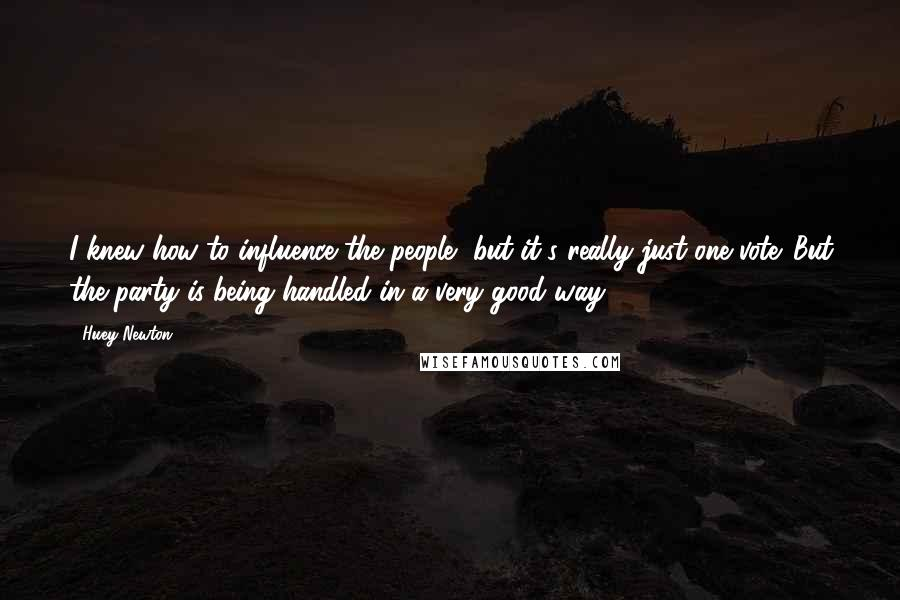 Huey Newton quotes: I knew how to influence the people, but it's really just one vote. But the party is being handled in a very good way .