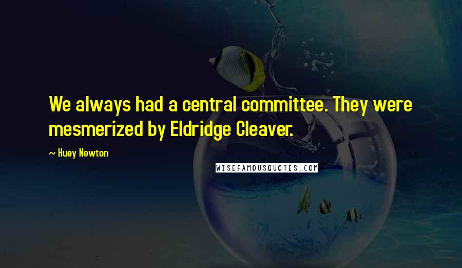 Huey Newton quotes: We always had a central committee. They were mesmerized by Eldridge Cleaver.