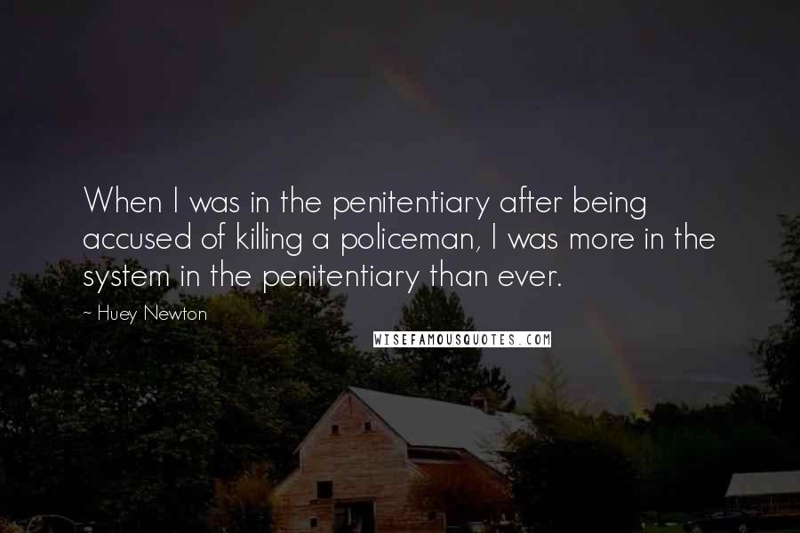 Huey Newton quotes: When I was in the penitentiary after being accused of killing a policeman, I was more in the system in the penitentiary than ever.