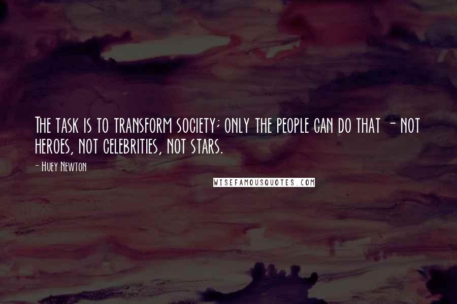 Huey Newton quotes: The task is to transform society; only the people can do that - not heroes, not celebrities, not stars.