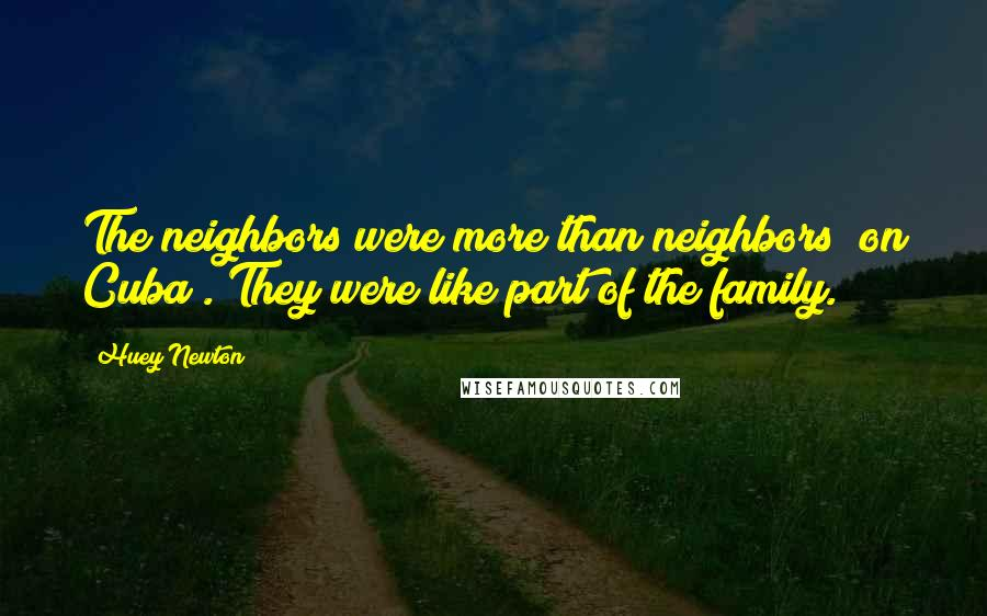 Huey Newton quotes: The neighbors were more than neighbors [on Cuba]. They were like part of the family.