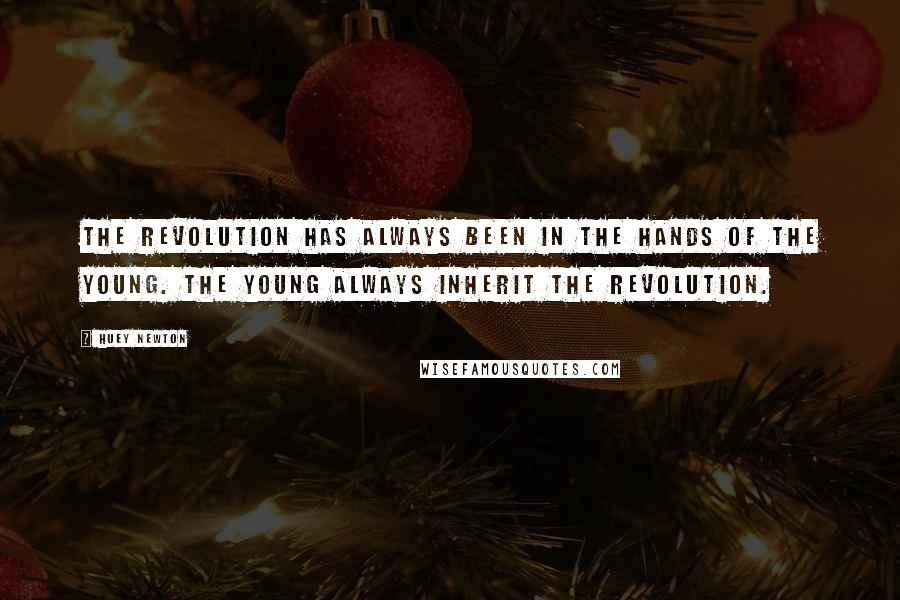 Huey Newton quotes: The revolution has always been in the hands of the young. The young always inherit the revolution.