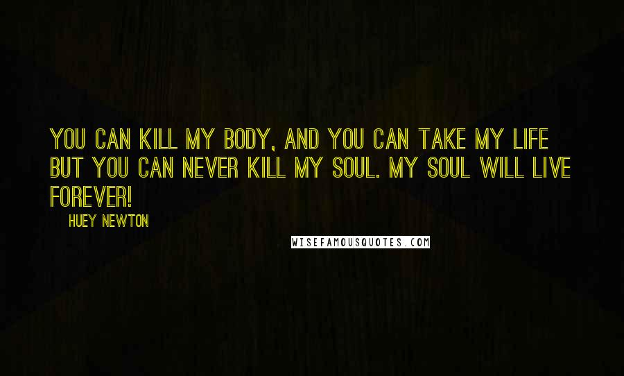 Huey Newton quotes: You can kill my body, and you can take my life but you can never kill my soul. My soul will live forever!