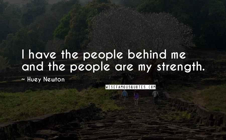 Huey Newton quotes: I have the people behind me and the people are my strength.