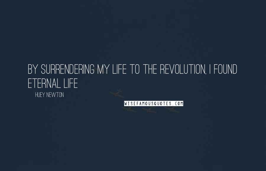 Huey Newton quotes: By surrendering my life to the revolution, I found eternal life