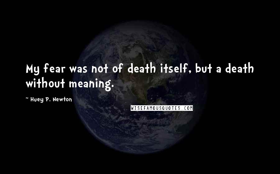 Huey P. Newton quotes: My fear was not of death itself, but a death without meaning.