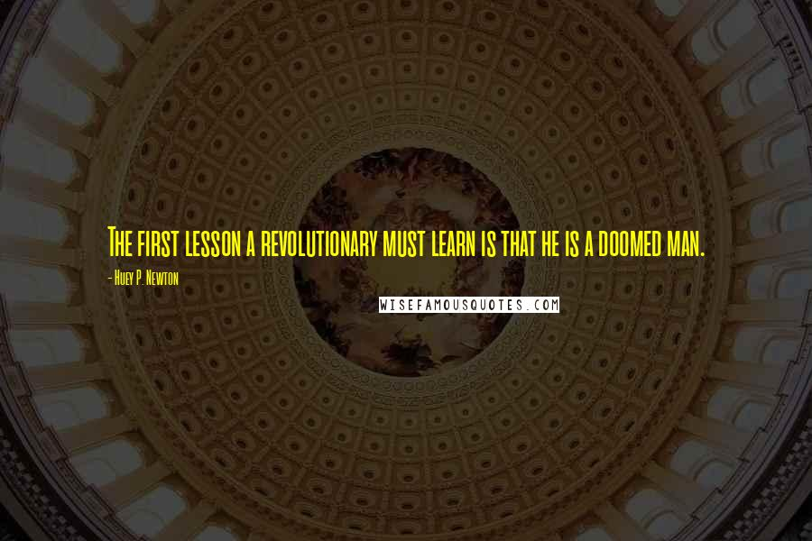 Huey P. Newton quotes: The first lesson a revolutionary must learn is that he is a doomed man.