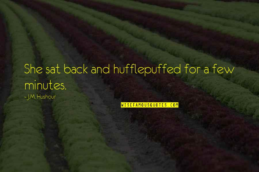 Hufflepuffed Quotes By J.M. Hushour: She sat back and hufflepuffed for a few