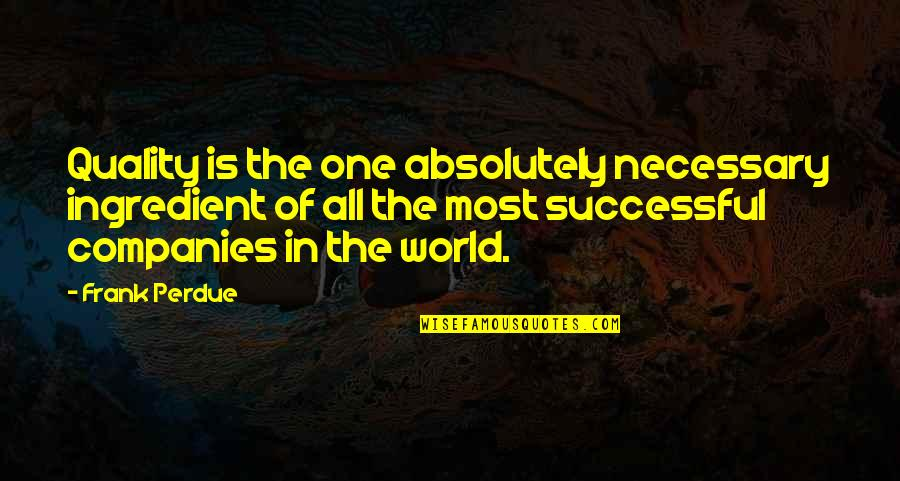 Huggy Pan Quotes By Frank Perdue: Quality is the one absolutely necessary ingredient of