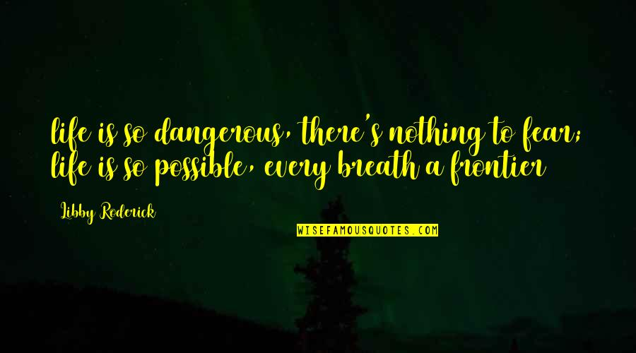Huggy Pan Quotes By Libby Roderick: life is so dangerous, there's nothing to fear;