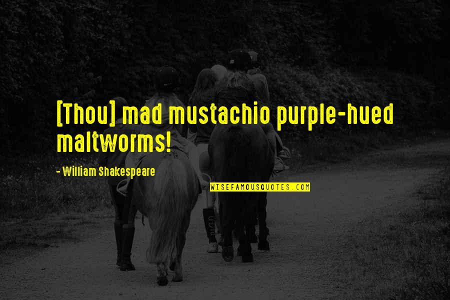 Huggy Pan Quotes By William Shakespeare: [Thou] mad mustachio purple-hued maltworms!