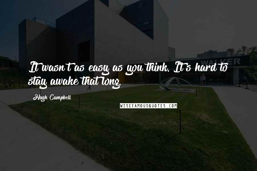 Hugh Campbell quotes: It wasn't as easy as you think. It's hard to stay awake that long.