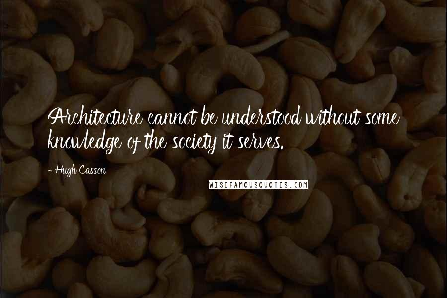 Hugh Casson quotes: Architecture cannot be understood without some knowledge of the society it serves.