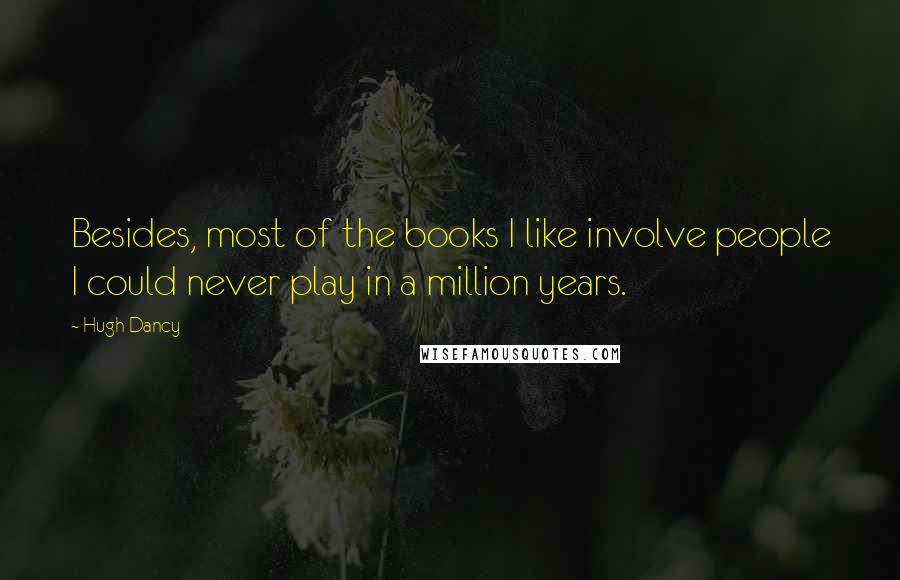 Hugh Dancy quotes: Besides, most of the books I like involve people I could never play in a million years.
