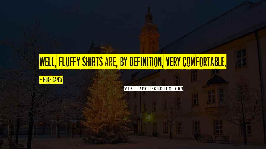 Hugh Dancy quotes: Well, fluffy shirts are, by definition, very comfortable.