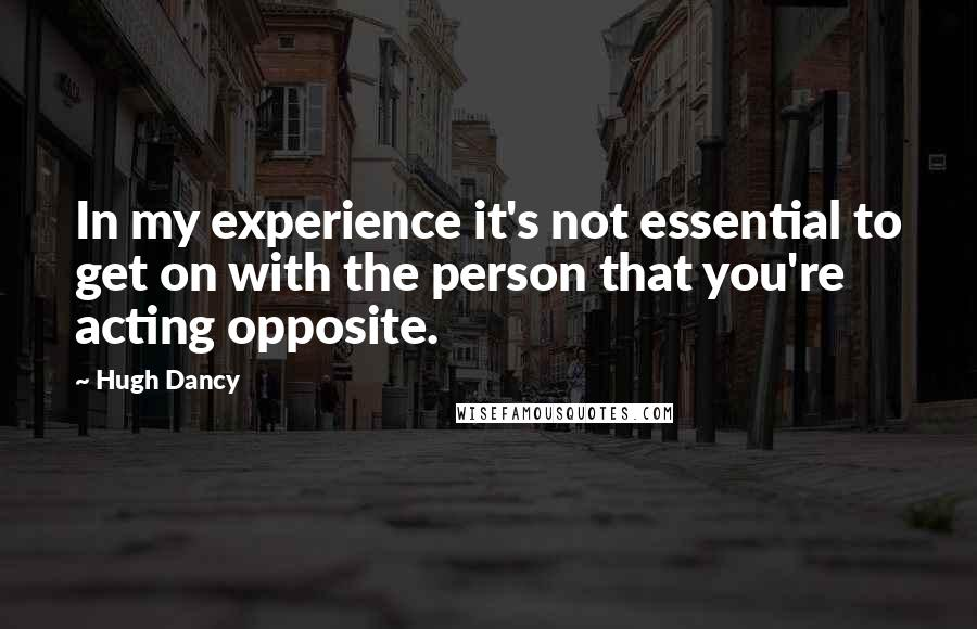Hugh Dancy quotes: In my experience it's not essential to get on with the person that you're acting opposite.