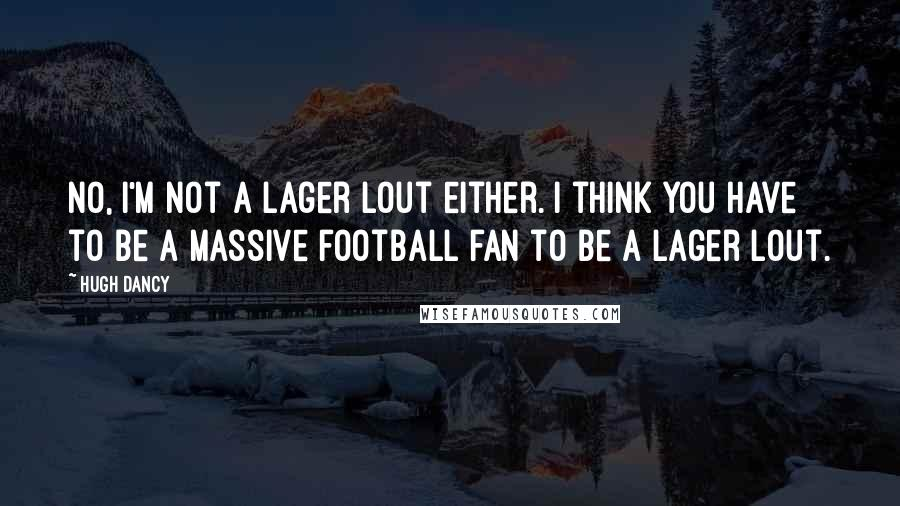 Hugh Dancy quotes: No, I'm not a lager lout either. I think you have to be a massive football fan to be a lager lout.