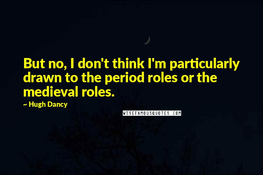 Hugh Dancy quotes: But no, I don't think I'm particularly drawn to the period roles or the medieval roles.