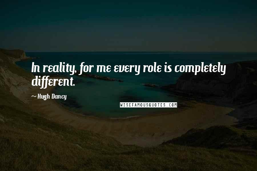 Hugh Dancy quotes: In reality, for me every role is completely different.