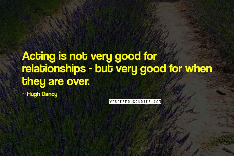 Hugh Dancy quotes: Acting is not very good for relationships - but very good for when they are over.