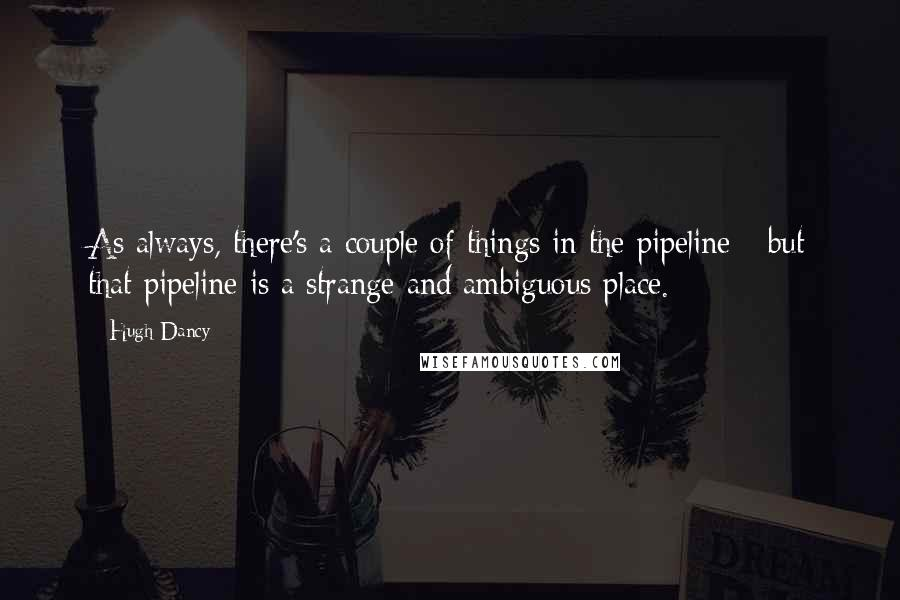 Hugh Dancy quotes: As always, there's a couple of things in the pipeline - but that pipeline is a strange and ambiguous place.