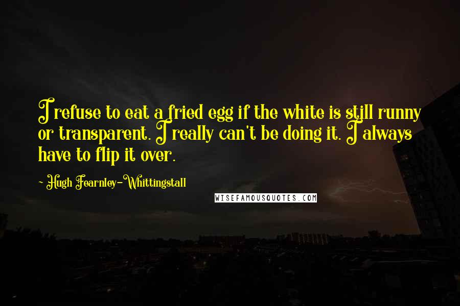 Hugh Fearnley-Whittingstall quotes: I refuse to eat a fried egg if the white is still runny or transparent. I really can't be doing it. I always have to flip it over.