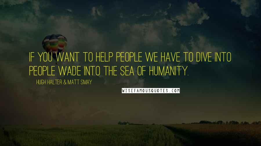 Hugh Halter & Matt Smay quotes: If you want to help people we have to dive into people wade into the sea of humanity.