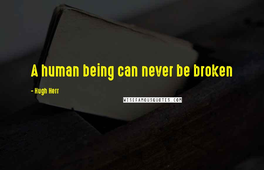 Hugh Herr quotes: A human being can never be broken