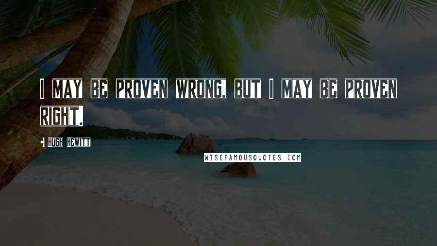 Hugh Hewitt quotes: I may be proven wrong, but I may be proven right.