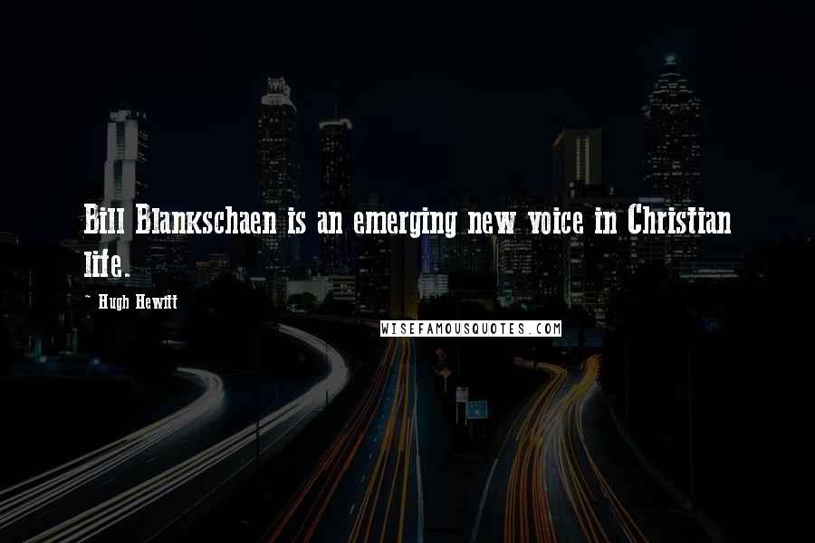 Hugh Hewitt quotes: Bill Blankschaen is an emerging new voice in Christian life.