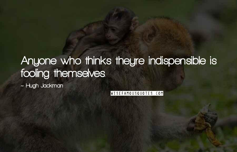 Hugh Jackman quotes: Anyone who thinks they're indispensible is fooling themselves.