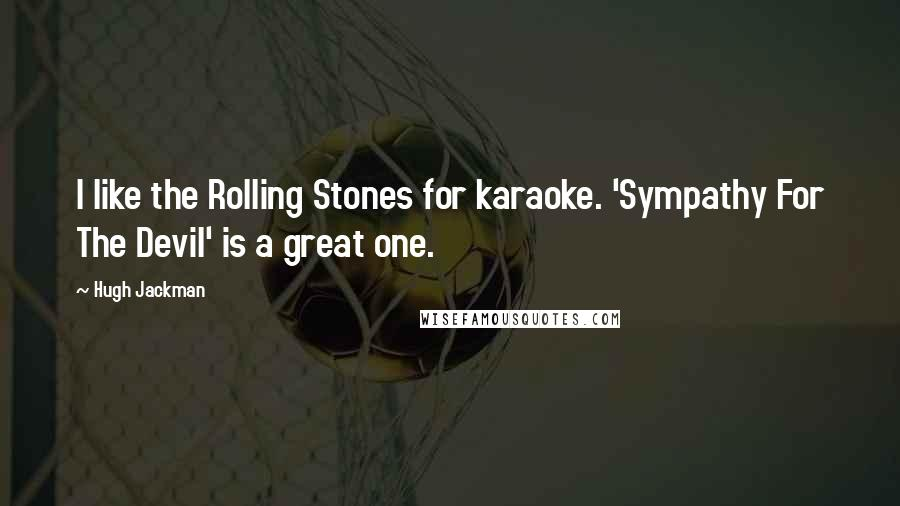 Hugh Jackman quotes: I like the Rolling Stones for karaoke. 'Sympathy For The Devil' is a great one.