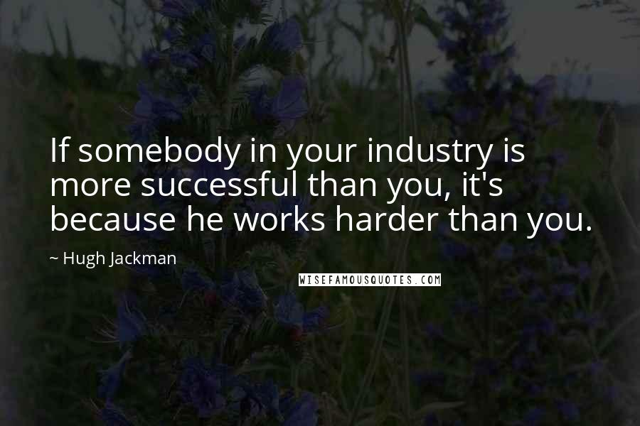 Hugh Jackman quotes: If somebody in your industry is more successful than you, it's because he works harder than you.